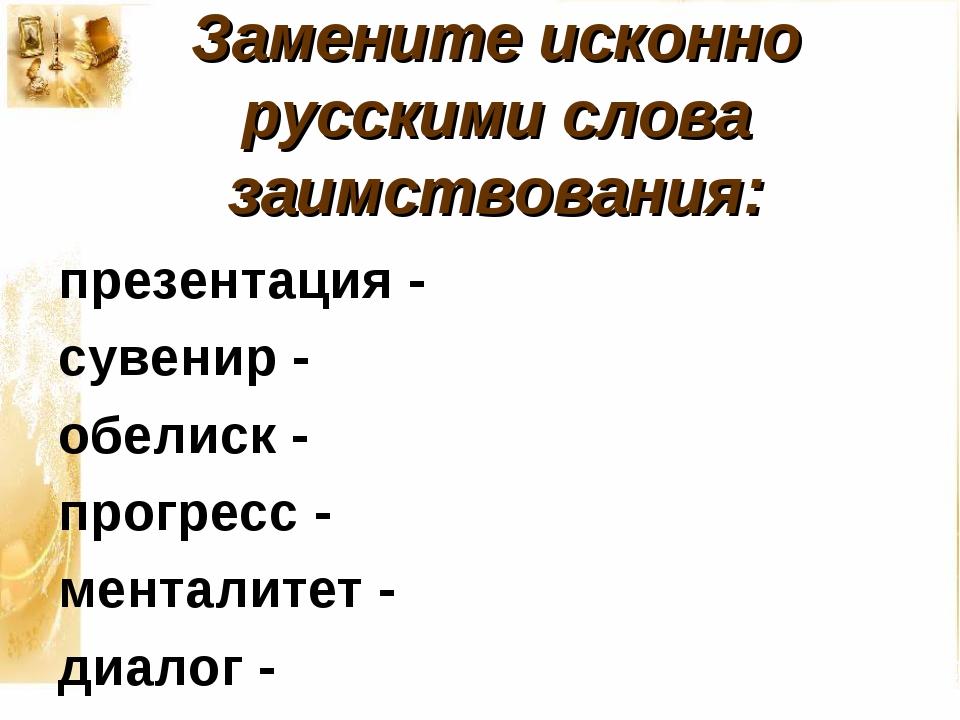 Замените исконно русскими слова заимствования: презентация - сувенир - обелис...