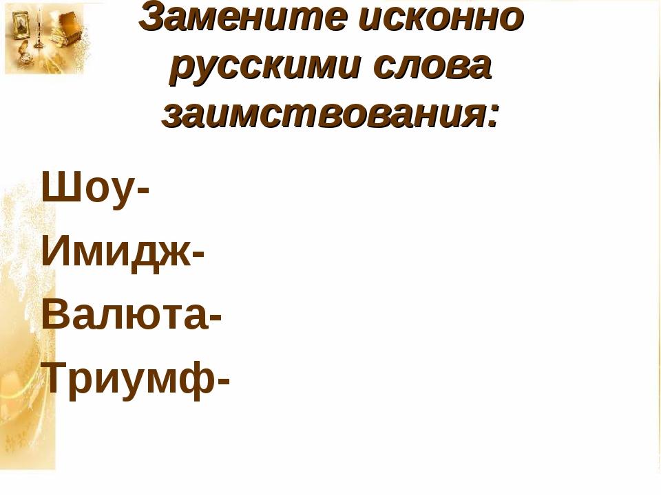 Замените исконно русскими слова заимствования: Шоу- Имидж- Валюта- Триумф-