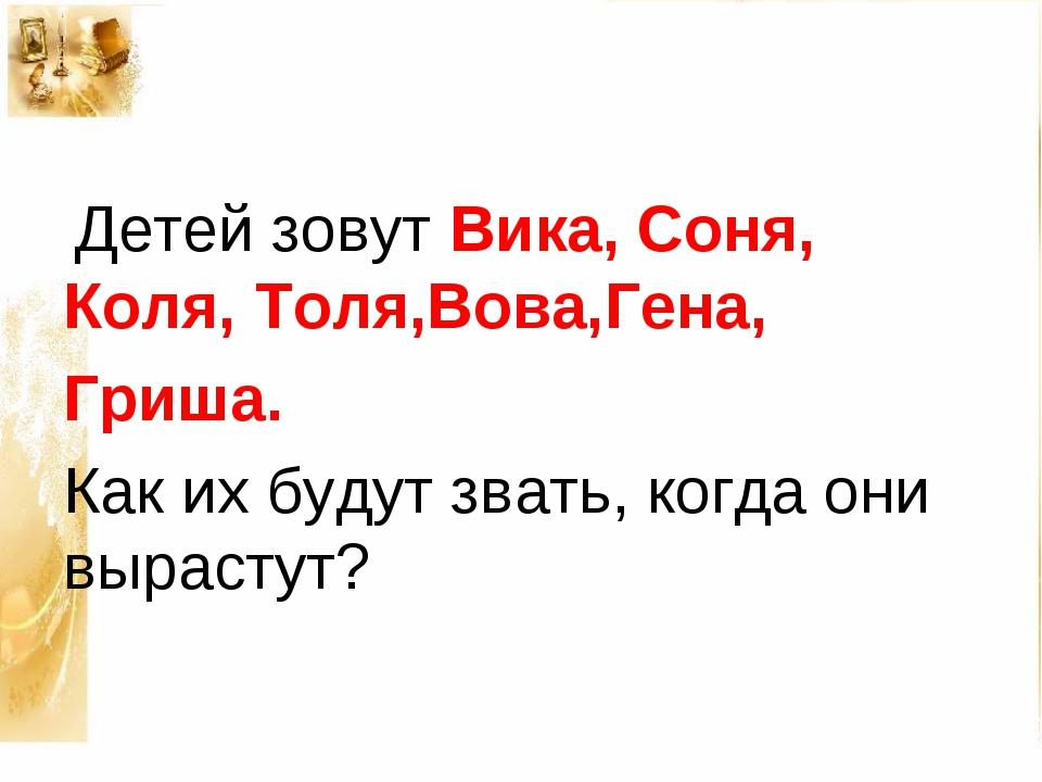 Детей зовут Вика, Соня, Коля, Толя,Вова,Гена, Гриша. Как их будут звать, ког...