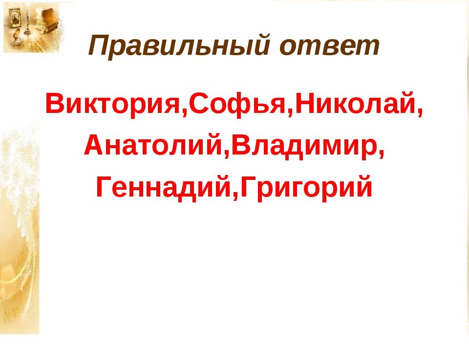Правильный ответ Виктория,Софья,Николай, Анатолий,Владимир, Геннадий,Григорий