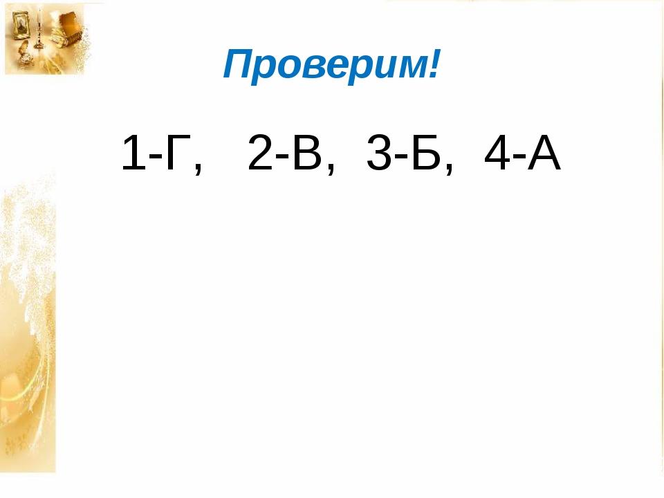 Проверим! 1-Г, 2-В, 3-Б, 4-А