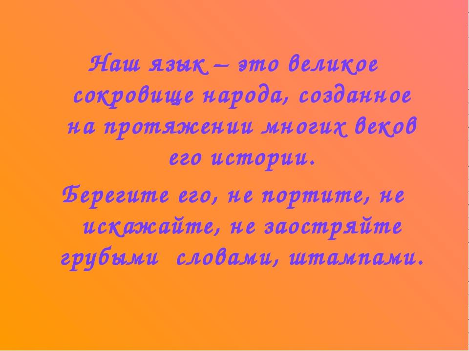 Наш язык – это великое сокровище народа, созданное на протяжении многих веков...