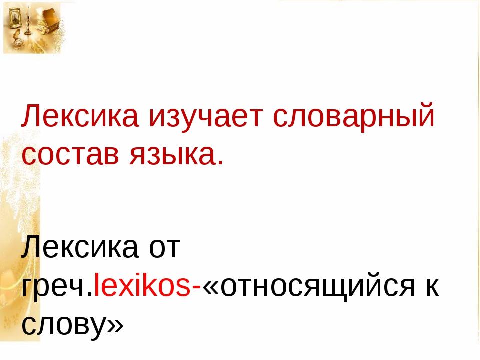 Лексика изучает словарный состав языка. Лексика от греч.lexikos-«относящийся...