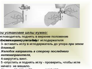 При установке иглы нужно: 1-игловодитель поднять в верхнее положение (маховое