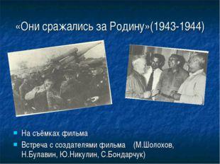 «Они сражались за Родину»(1943-1944) На съёмках фильма Встреча с создателями