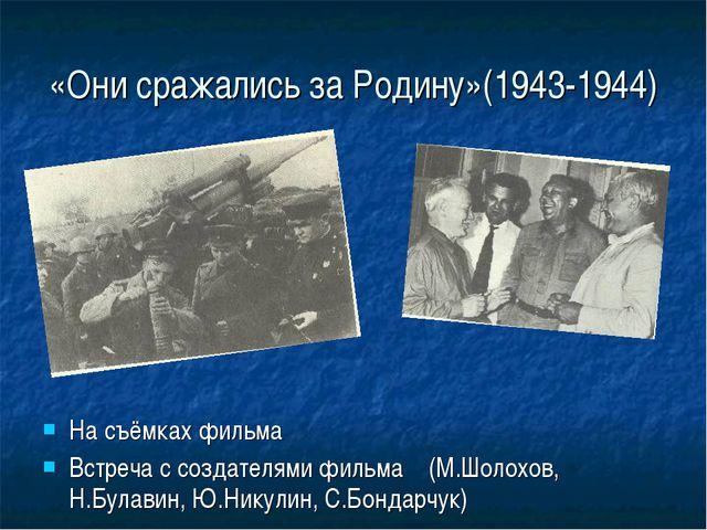 «Они сражались за Родину»(1943-1944) На съёмках фильма Встреча с создателями...