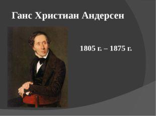 Ганс Христиан Андерсен 1805 г. – 1875 г.
