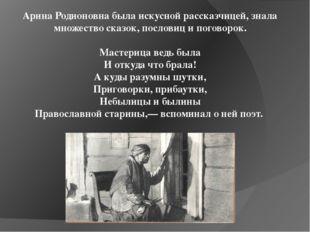 Арина Родионовна была искусной рассказчицей, знала множество сказок, пословиц