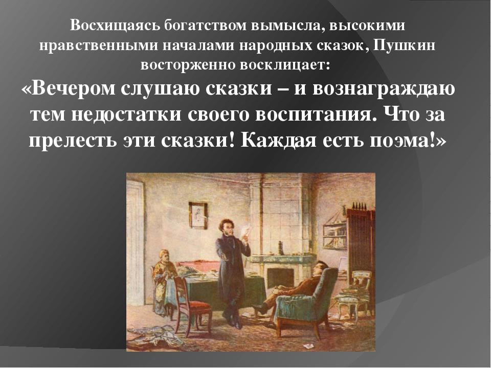 Восхищаясь богатством вымысла, высокими нравственными началами народных сказо...