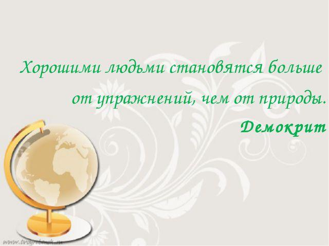 Хорошими людьми становятся больше от упражнений, чем от природы. Демокрит 14...