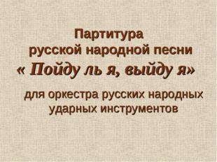 Партитура русской народной песни « Пойду ль я, выйду я» для оркестра русских
