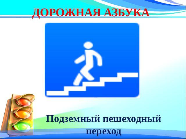 ДОРОЖНАЯ АЗБУКА Подземный пешеходный переход