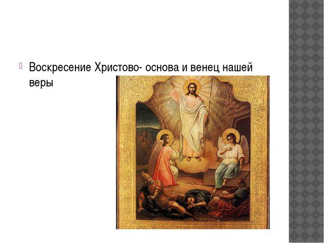 Воскресение Христово- основа и венец нашей веры