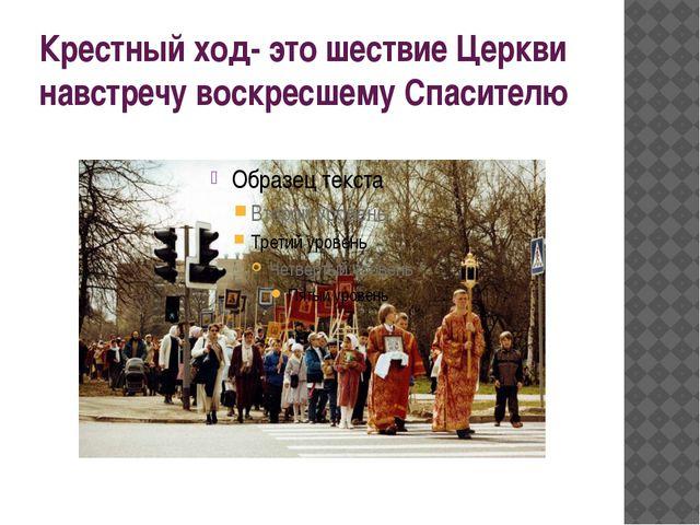 Крестный ход- это шествие Церкви навстречу воскресшему Спасителю