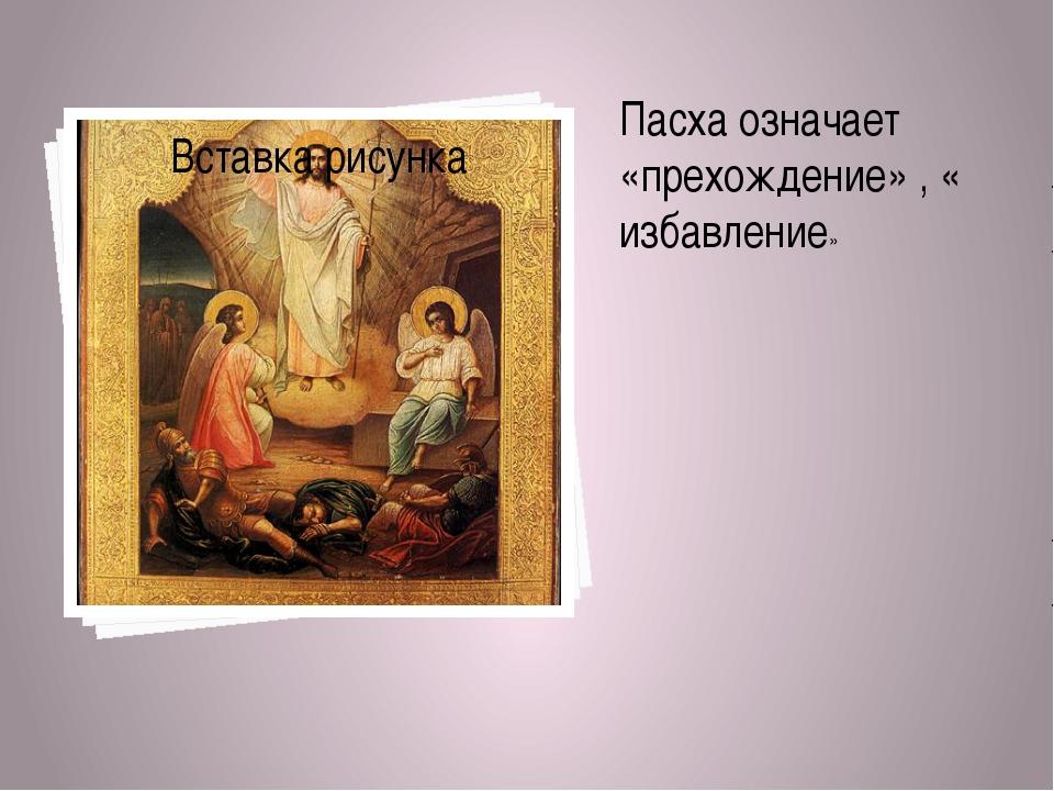 Пасха означает «прехождение» , « избавление»