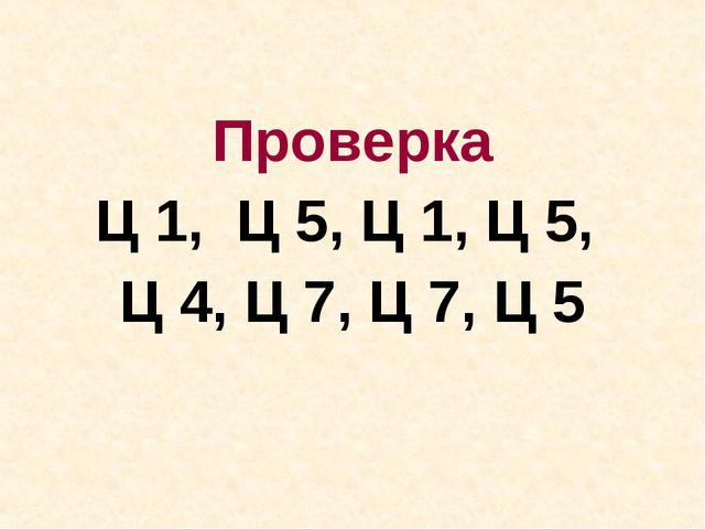 Проверка Ц 1, Ц 5, Ц 1, Ц 5, Ц 4, Ц 7, Ц 7, Ц 5