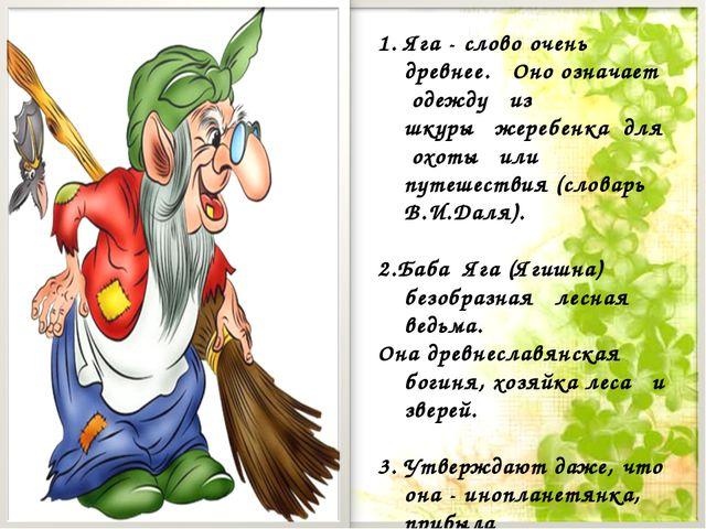 Яга - слово очень древнее. Оно означает одежду из шкуры жеребенка для охоты и...