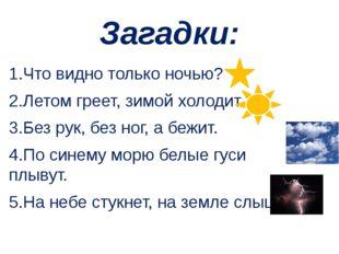 Загадки: 1.Что видно только ночью? 2.Летом греет, зимой холодит. 3.Без рук, б
