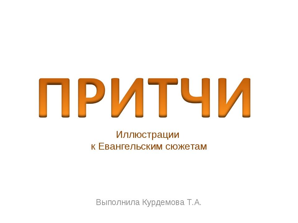 Иллюстрации к Евангельским сюжетам Выполнила Курдемова Т.А.