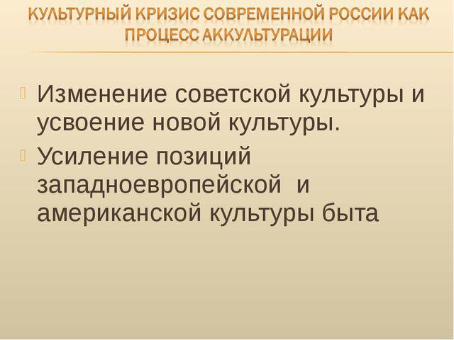 Изменение советской культуры и усвоение новой культуры. Усиление позиций запа...