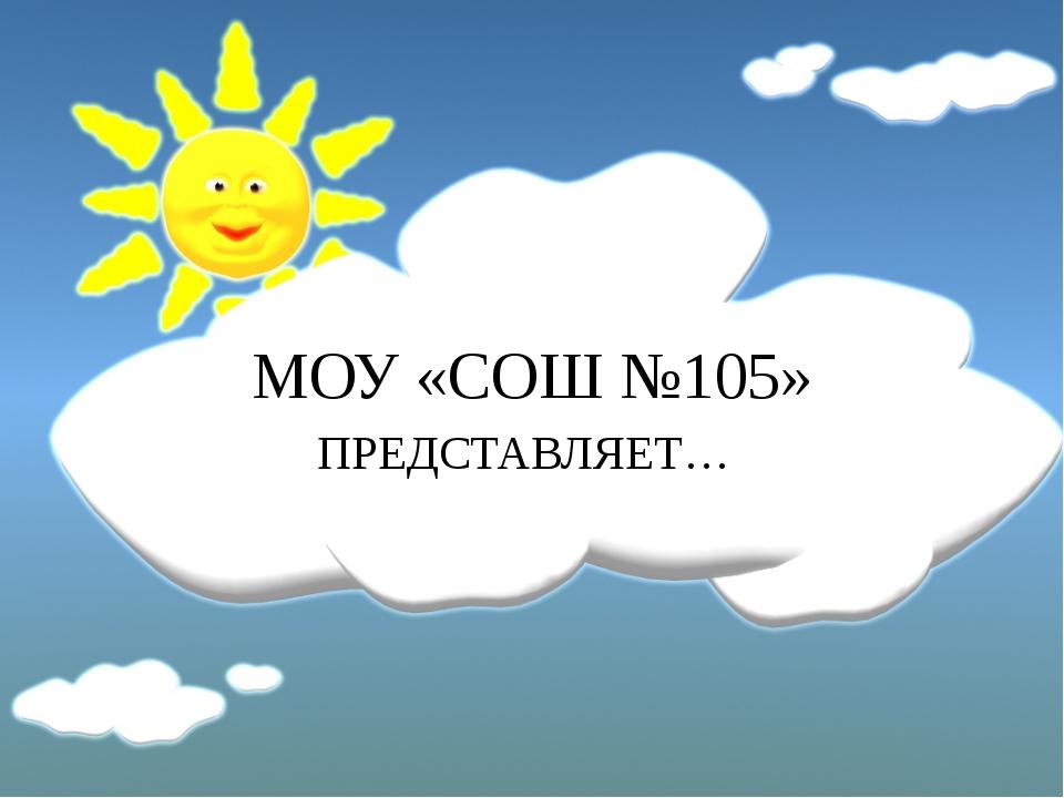 МОУ «СОШ №105» ПРЕДСТАВЛЯЕТ…