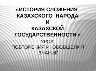 УРОК ПОВТОРЕНИЯ И ОБОБЩЕНИЯ ЗНАНИЙ «ИСТОРИЯ СЛОЖЕНИЯ КАЗАХСКОГО НАРОДА И КАЗА