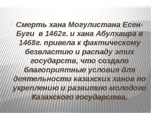 Смерть хана Могулистана Есен-Буги в 1462г. и хана Абулхаира в 1468г. привела