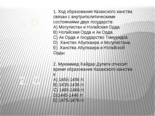 1. Ход образования Казахского ханства связан с внутриполитическими состояниям