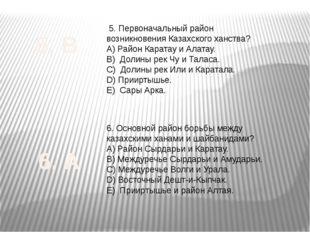 5. Первоначальный район возникновения Казахского ханства? А) Район Каратау и