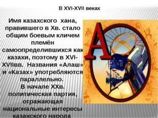В XVI-XVII веках Имя казахского хана, правившего в Хв. стало общим боевым кли