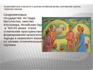 Казахский язык относится к кыпчак-ногайской ветви, кыпчакской группы тюркских