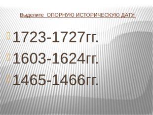 Выделите ОПОРНУЮ ИСТОРИЧЕСКУЮ ДАТУ: 1723-1727гг. 1603-1624гг. 1465-1466гг.