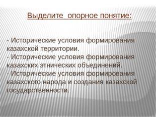 Выделите опорное понятие: - Исторические условия формирования казахской терри