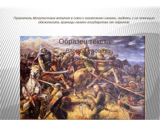 Правитель Могулистана вступил в союз с казахскими ханами, надеясь с их помощь...