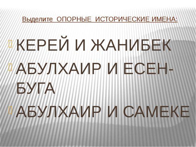 Выделите ОПОРНЫЕ ИСТОРИЧЕСКИЕ ИМЕНА: КЕРЕЙ И ЖАНИБЕК АБУЛХАИР И ЕСЕН-БУГА АБУ...