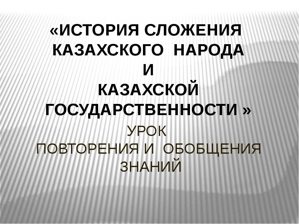 УРОК ПОВТОРЕНИЯ И ОБОБЩЕНИЯ ЗНАНИЙ «ИСТОРИЯ СЛОЖЕНИЯ КАЗАХСКОГО НАРОДА И КАЗА...
