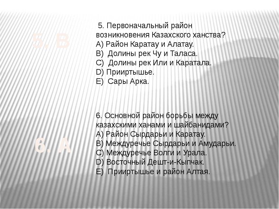 5. Первоначальный район возникновения Казахского ханства? А) Район Каратау и...