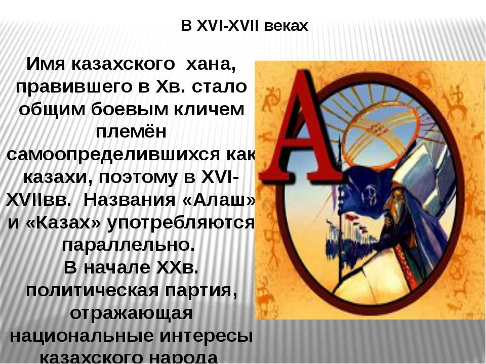 В XVI-XVII веках Имя казахского хана, правившего в Хв. стало общим боевым кли...