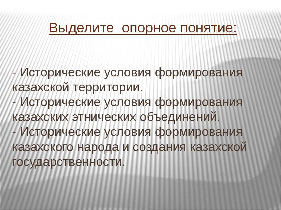 Выделите опорное понятие: - Исторические условия формирования казахской терри...
