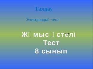 Талдау Электрондық тест Жұмыс үстелі Тест 8 сынып