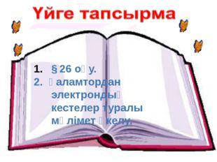§ 26 оқу. 2. Ғаламтордан электрондық кестелер туралы мәлімет әкелу.
