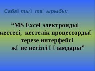 """Сабақтың тақырыбы: """"MS Excel электрондық кестесі, кестелік процессордың терез"""