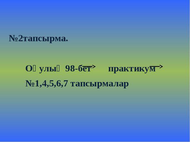 №2тапсырма. Оқулық 98-бет практикум №1,4,5,6,7 тапсырмалар