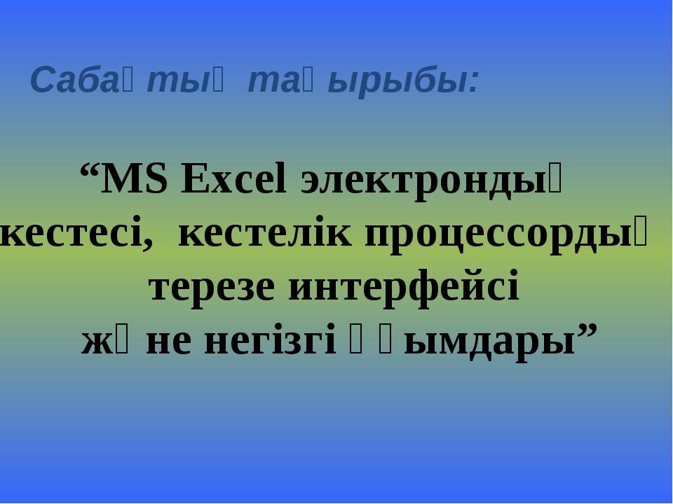 """Сабақтың тақырыбы: """"MS Excel электрондық кестесі, кестелік процессордың терез..."""