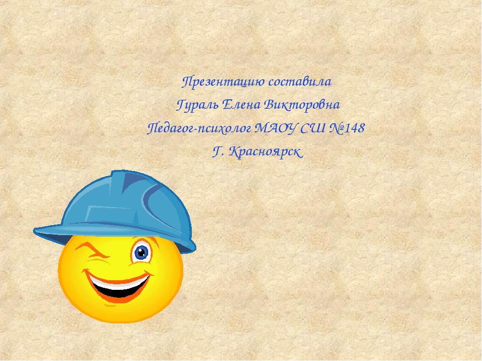 Презентацию составила Гураль Елена Викторовна Педагог-психолог МАОУ СШ № 148...