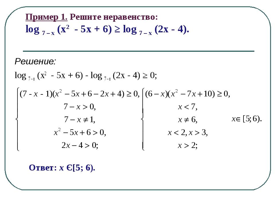 Пример 1. Решите неравенство: log 7 – x (x2 - 5x + 6) ≥ log 7 – x (2x - 4). Р...