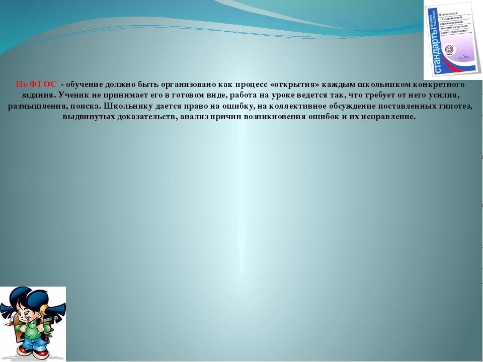 По ФГОС - обучение должно быть организовано как процесс «открытия» каждым шко...