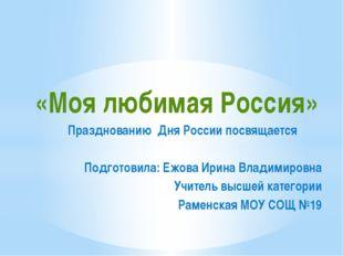 «Моя любимая Россия» Празднованию Дня России посвящается Подготовила: Ежова