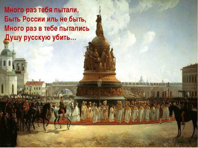 Много раз тебя пытали, Быть России иль не быть, Много раз в тебе пытались Душ...