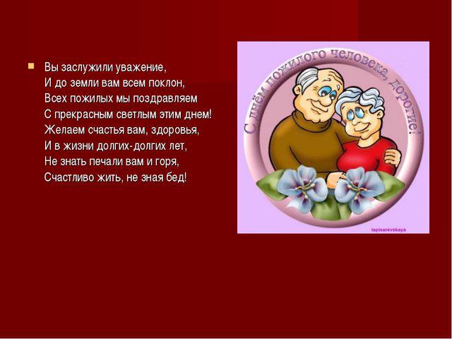 Вы заслужили уважение, И до земли вам всем поклон, Всех пожилых мы поздравляе...
